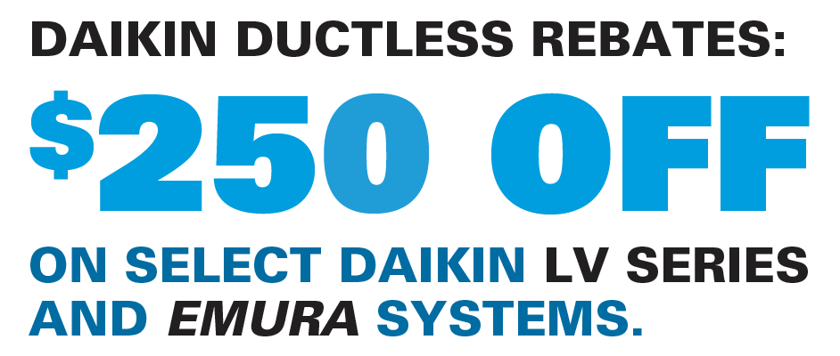 DAIKIN DUCTLESS REBATES: $250 OFF ON SELECT DAIKIN LV SERIES AND EMURA SYSTEMS.